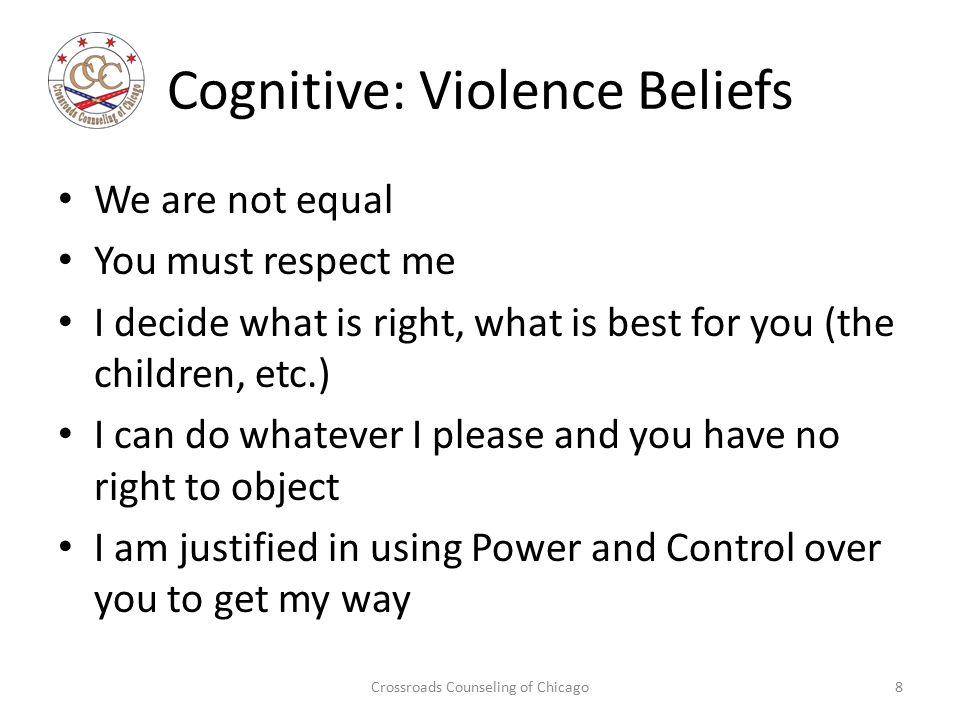 Cognitive: Violence Beliefs We are not equal You must respect me I decide what is right, what is best for you (the children, etc.) I can do whatever I please and you have no right to object I am justified in using Power and Control over you to get my way Crossroads Counseling of Chicago8