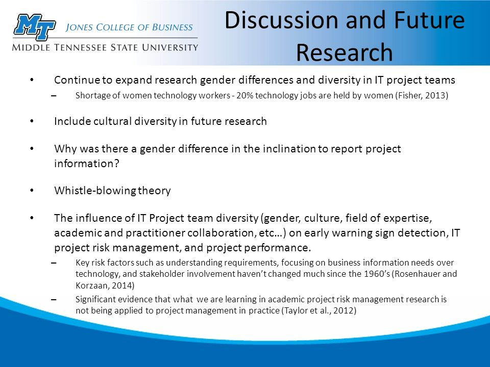 Discussion and Future Research Continue to expand research gender differences and diversity in IT project teams – Shortage of women technology workers - 20% technology jobs are held by women (Fisher, 2013) Include cultural diversity in future research Why was there a gender difference in the inclination to report project information.