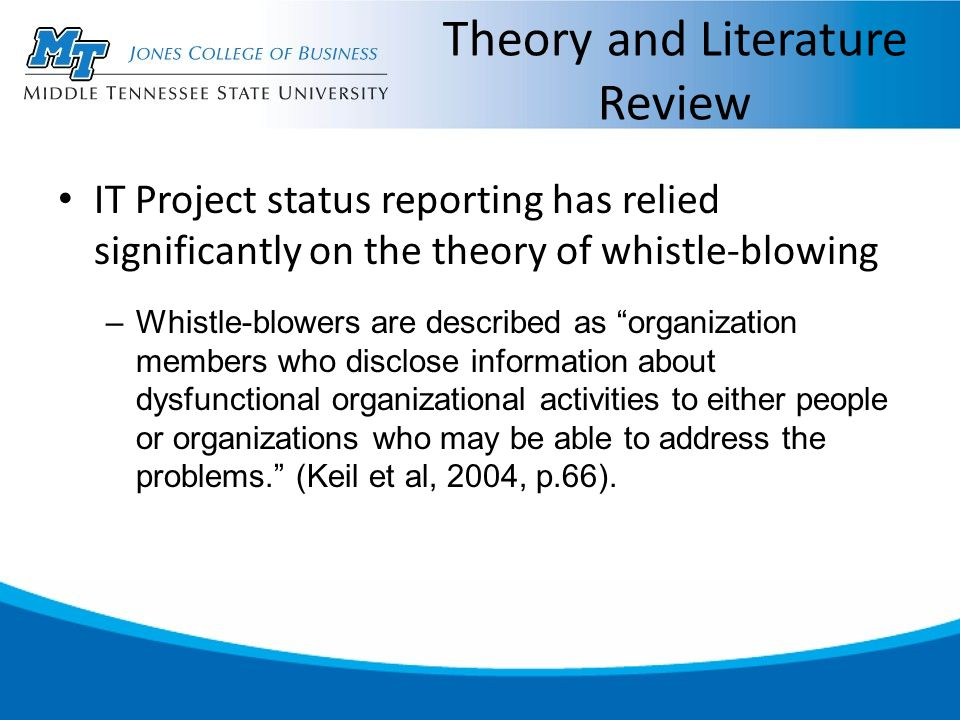 Theory and Literature Review IT Project status reporting has relied significantly on the theory of whistle-blowing –Whistle-blowers are described as organization members who disclose information about dysfunctional organizational activities to either people or organizations who may be able to address the problems. (Keil et al, 2004, p.66).