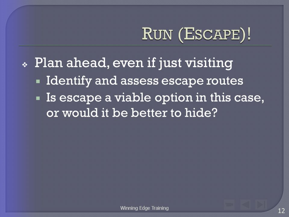 Plan ahead, even if just visiting  Identify and assess escape routes  Is escape a viable option in this case, or would it be better to hide.