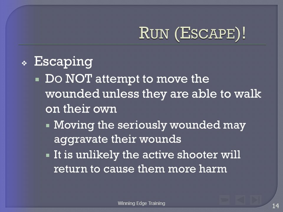 Escaping  D O NOT attempt to move the wounded unless they are able to walk on their own  Moving the seriously wounded may aggravate their wounds  It is unlikely the active shooter will return to cause them more harm 14 Winning Edge Training