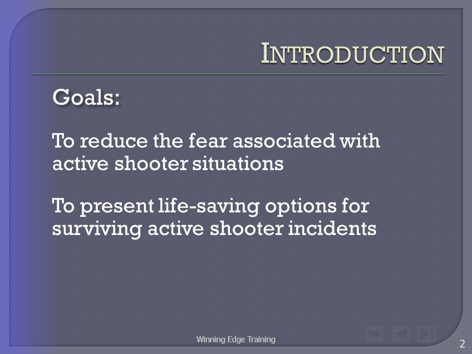 Goals: To reduce the fear associated with active shooter situations To present life-saving options for surviving active shooter incidents 2 Winning Edge Training