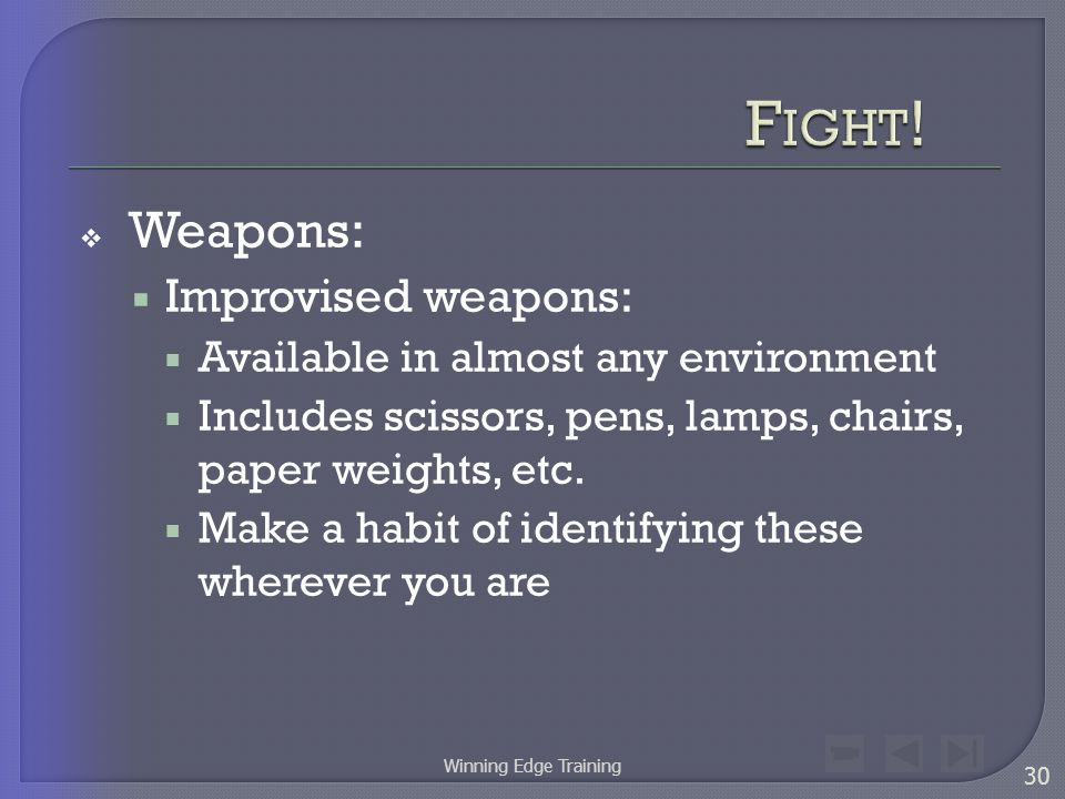  Weapons:  Improvised weapons:  Available in almost any environment  Includes scissors, pens, lamps, chairs, paper weights, etc.