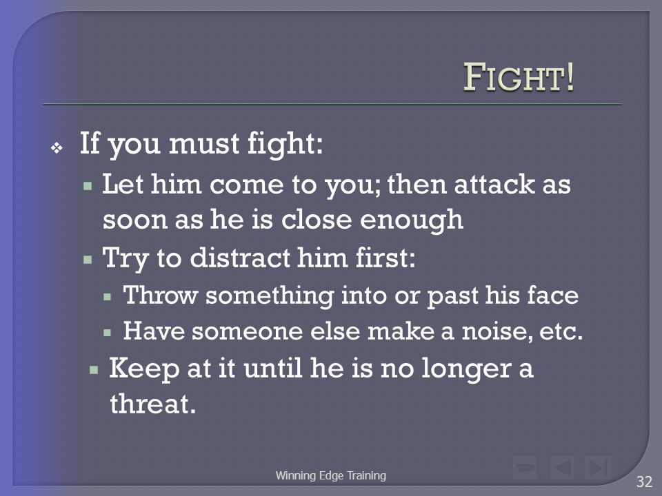  If you must fight:  Let him come to you; then attack as soon as he is close enough  Try to distract him first:  Throw something into or past his face  Have someone else make a noise, etc.