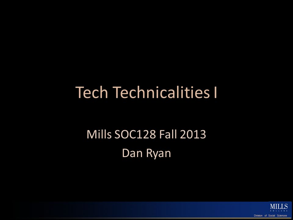 Tech Technicalities I Mills SOC128 Fall 2013 Dan Ryan