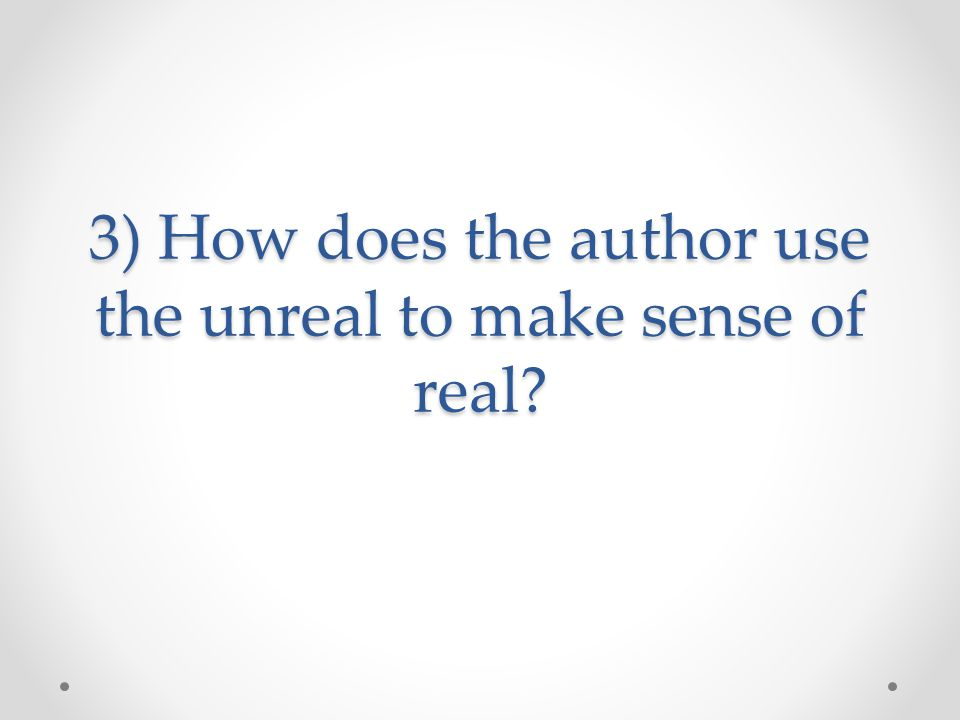 3) How does the author use the unreal to make sense of real?