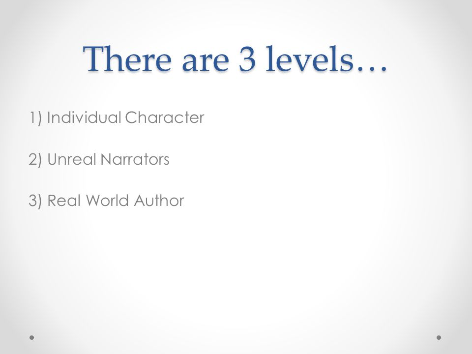 There are 3 levels… 1) Individual Character 2) Unreal Narrators 3) Real World Author
