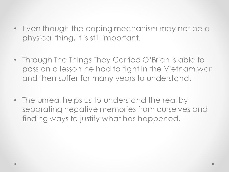 Even though the coping mechanism may not be a physical thing, it is still important. Through The Things They Carried O'Brien is able to pass on a less