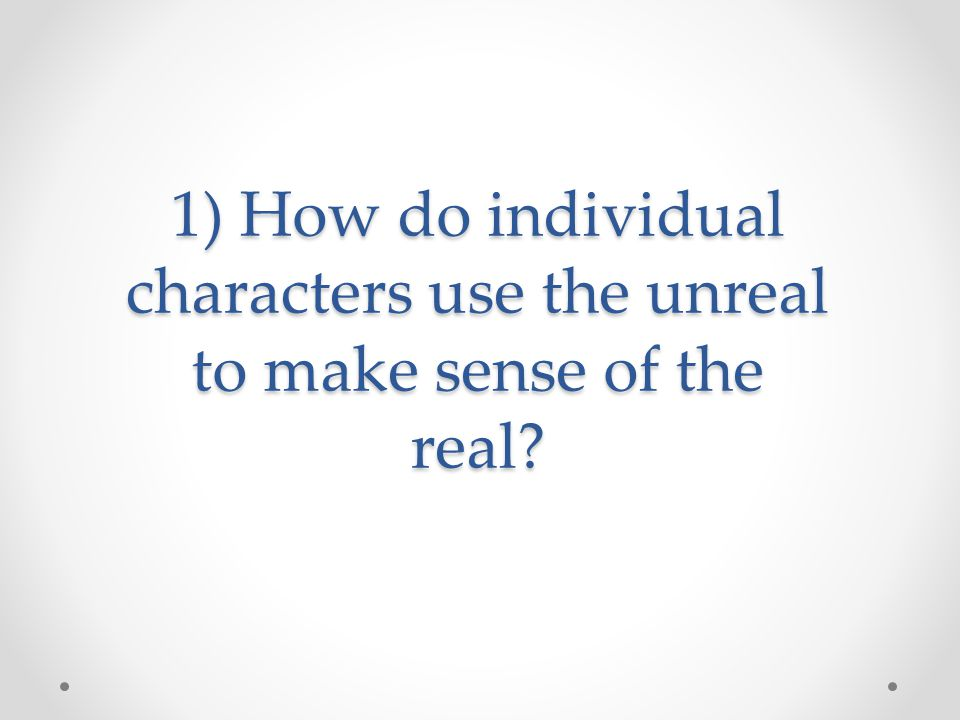 1) How do individual characters use the unreal to make sense of the real?