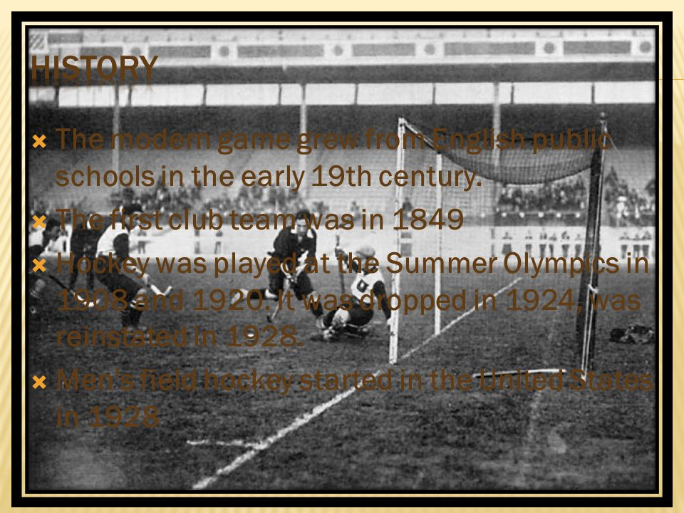 The modern game grew from English public schools in the early 19th century.  The first club team was in 1849  Hockey was played at the Summer Olym