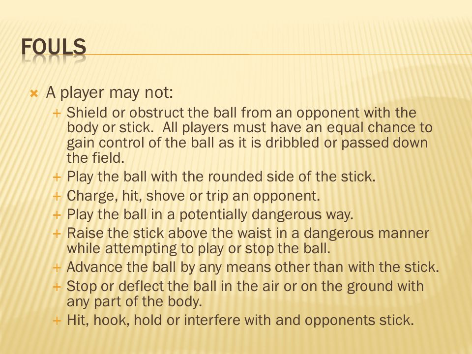  A player may not:  Shield or obstruct the ball from an opponent with the body or stick. All players must have an equal chance to gain control of th