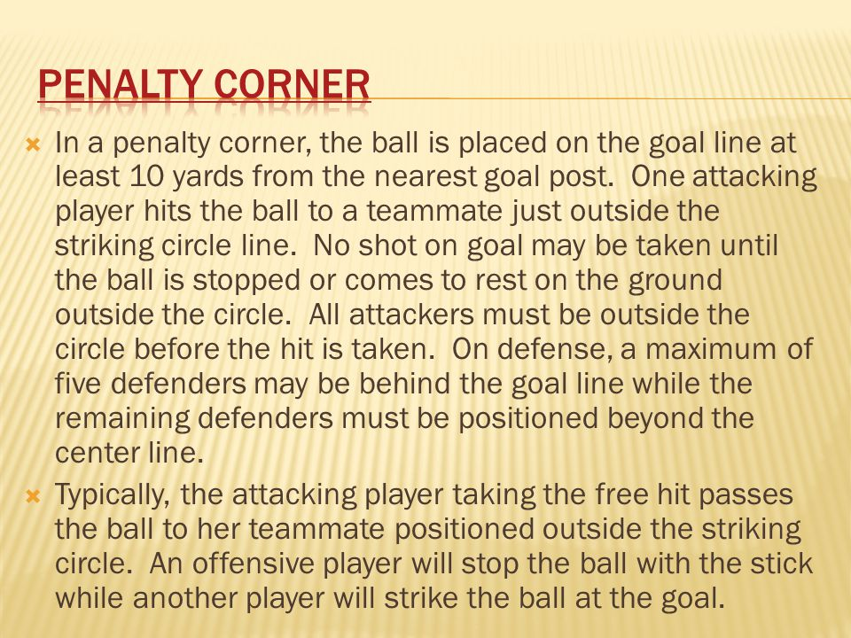  A penalty corner is awarded for the following offenses:  Any breach of the rule by a defender within the circle that would have resulted in a free hit to the attacking team if the breach had occurred outside the circle.