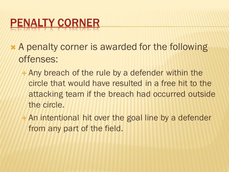  A penalty corner is awarded for the following offenses:  Any breach of the rule by a defender within the circle that would have resulted in a free