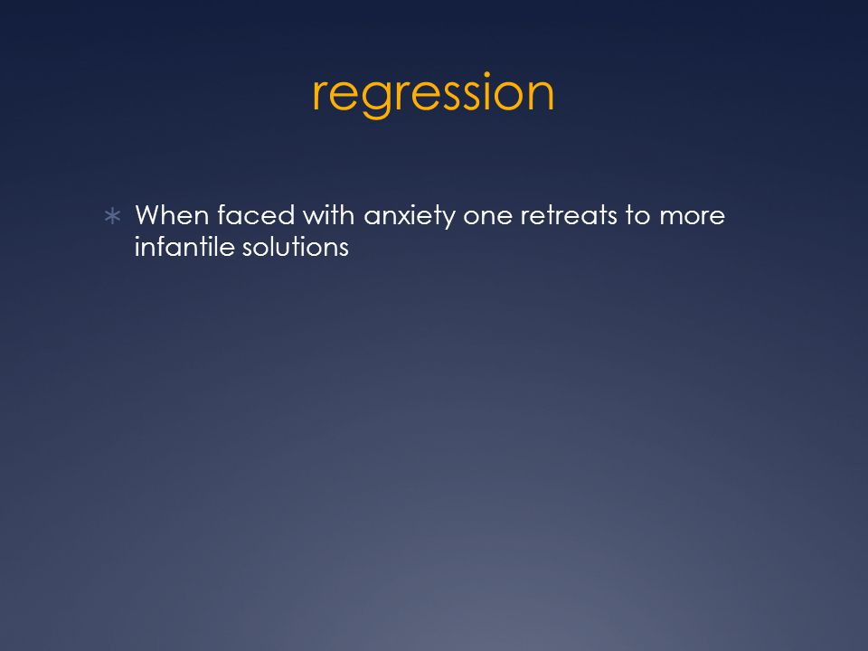regression  When faced with anxiety one retreats to more infantile solutions