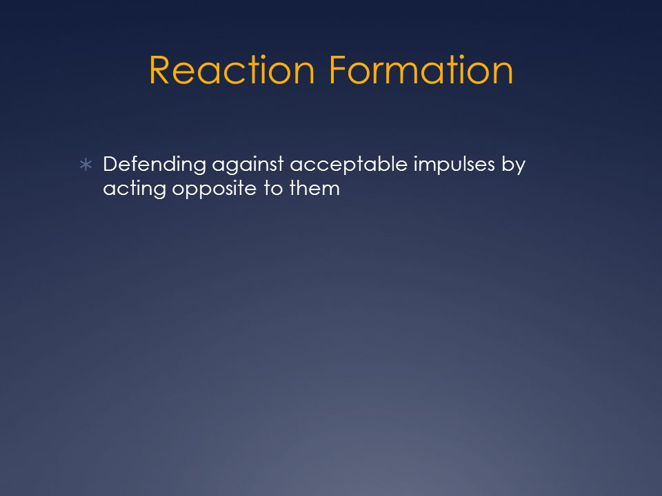 Reaction Formation  Defending against acceptable impulses by acting opposite to them