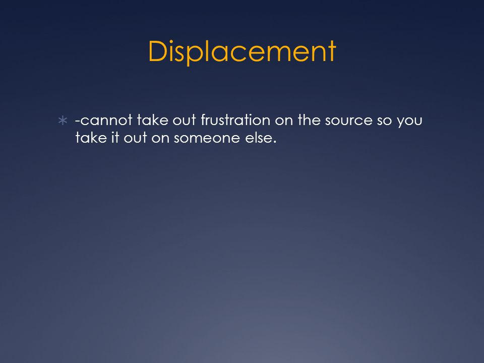 Displacement  -cannot take out frustration on the source so you take it out on someone else.