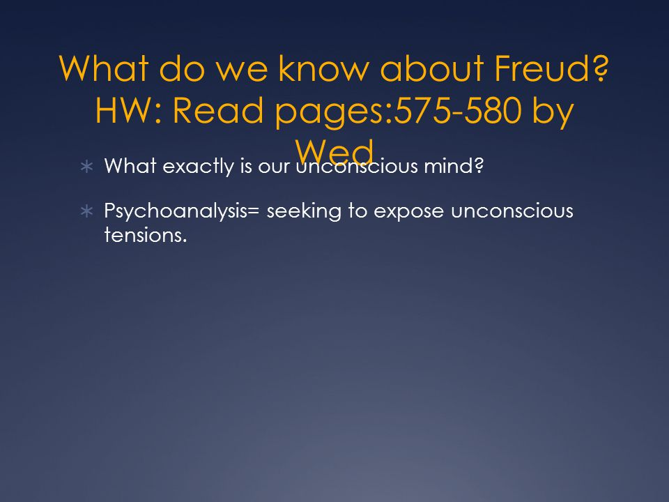What do we know about Freud. HW: Read pages:575-580 by Wed  What exactly is our unconscious mind.