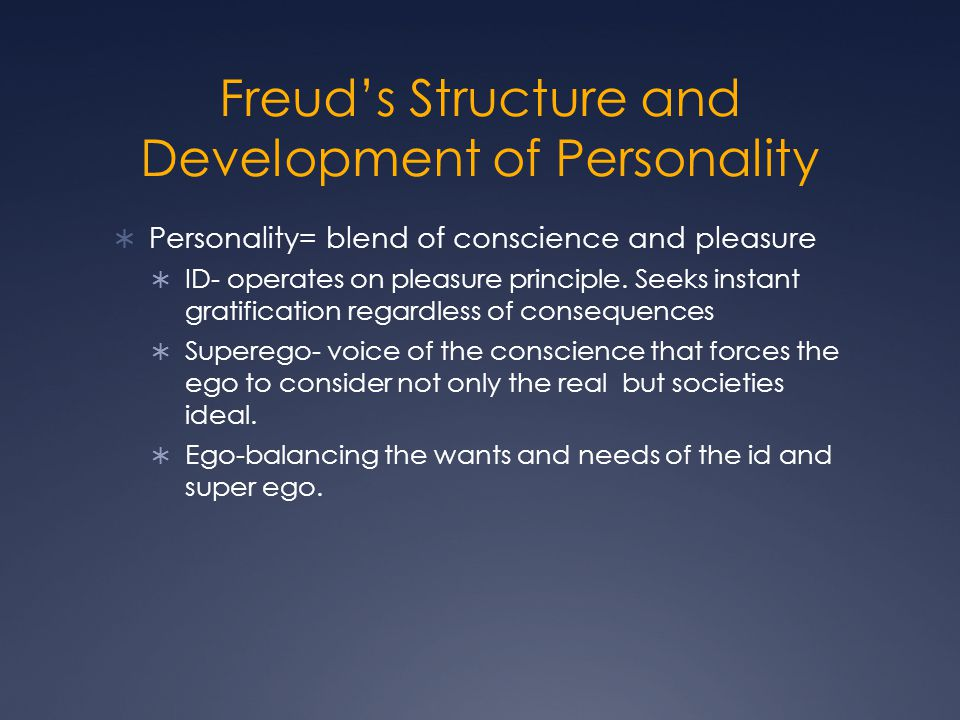 Freud's Structure and Development of Personality  Personality= blend of conscience and pleasure  ID- operates on pleasure principle.