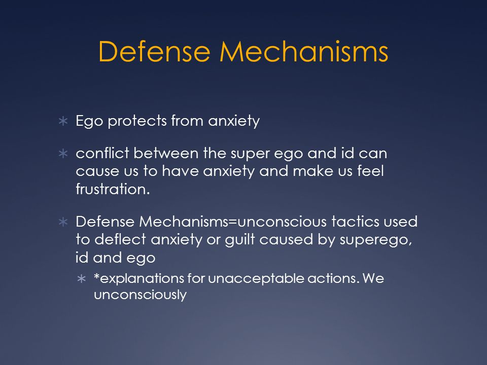 Defense Mechanisms  Ego protects from anxiety  conflict between the super ego and id can cause us to have anxiety and make us feel frustration.