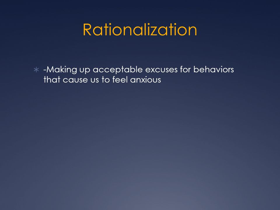 Rationalization  -Making up acceptable excuses for behaviors that cause us to feel anxious