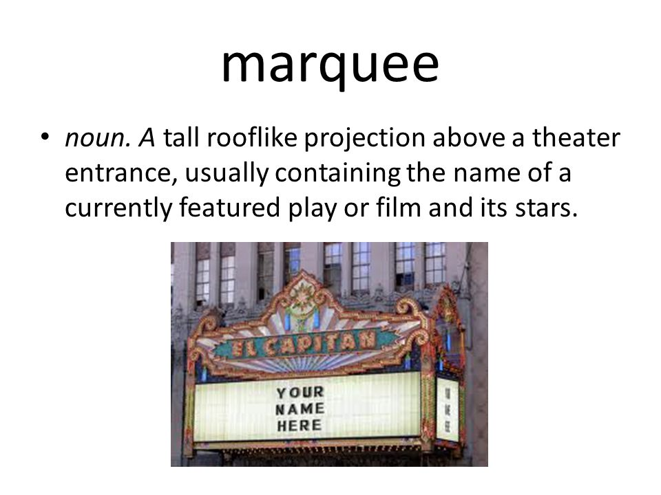 marquee noun. A tall rooflike projection above a theater entrance, usually containing the name of a currently featured play or film and its stars.