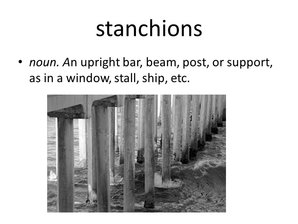 stanchions noun. An upright bar, beam, post, or support, as in a window, stall, ship, etc.
