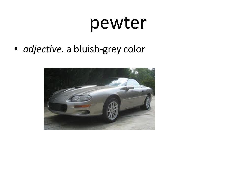 pewter adjective. a bluish-grey color