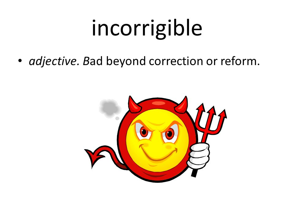 incorrigible adjective. Bad beyond correction or reform.