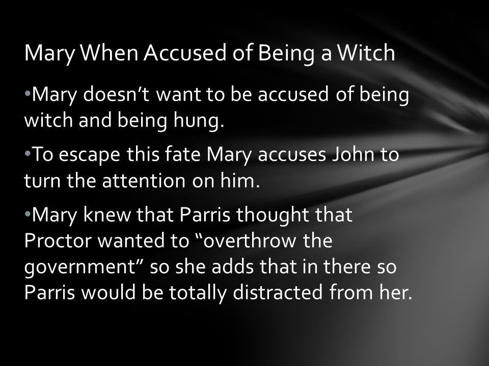 Mary doesn't want to be accused of being witch and being hung. To escape this fate Mary accuses John to turn the attention on him. Mary knew that Parr