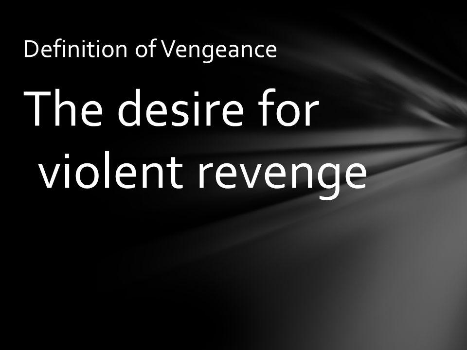 The desire for violent revenge Definition of Vengeance