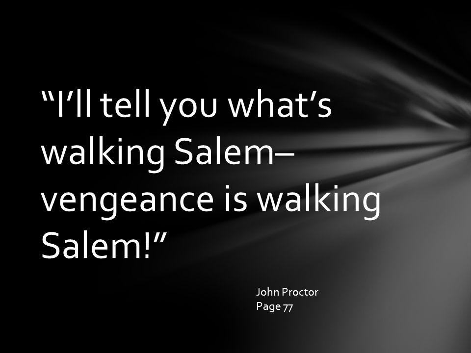 I'll tell you what's walking Salem– vengeance is walking Salem! John Proctor Page 77
