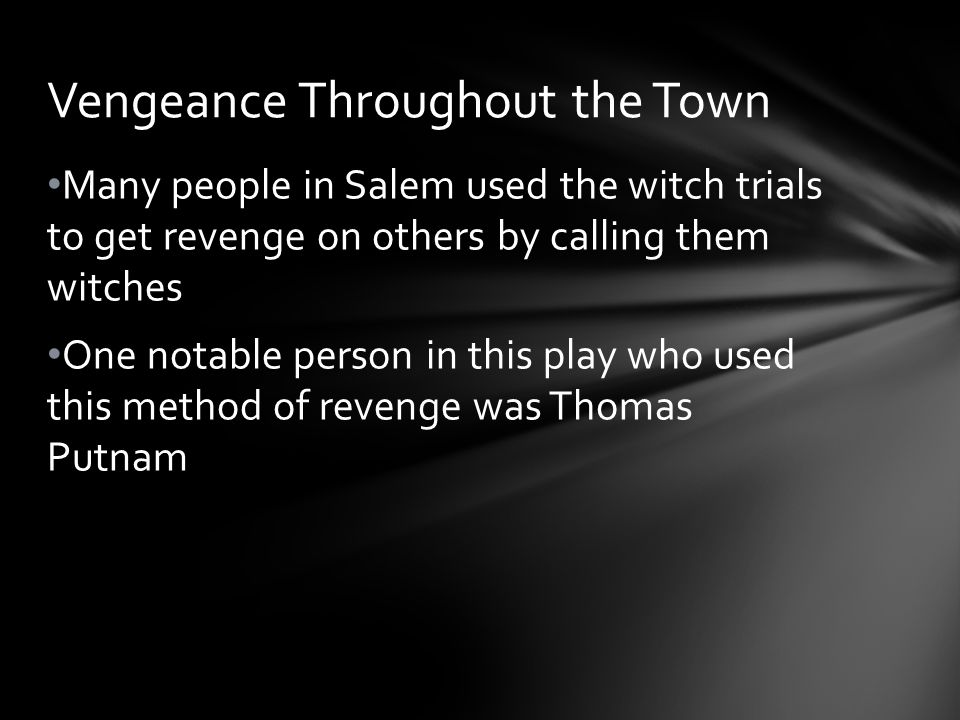 Many people in Salem used the witch trials to get revenge on others by calling them witches One notable person in this play who used this method of re