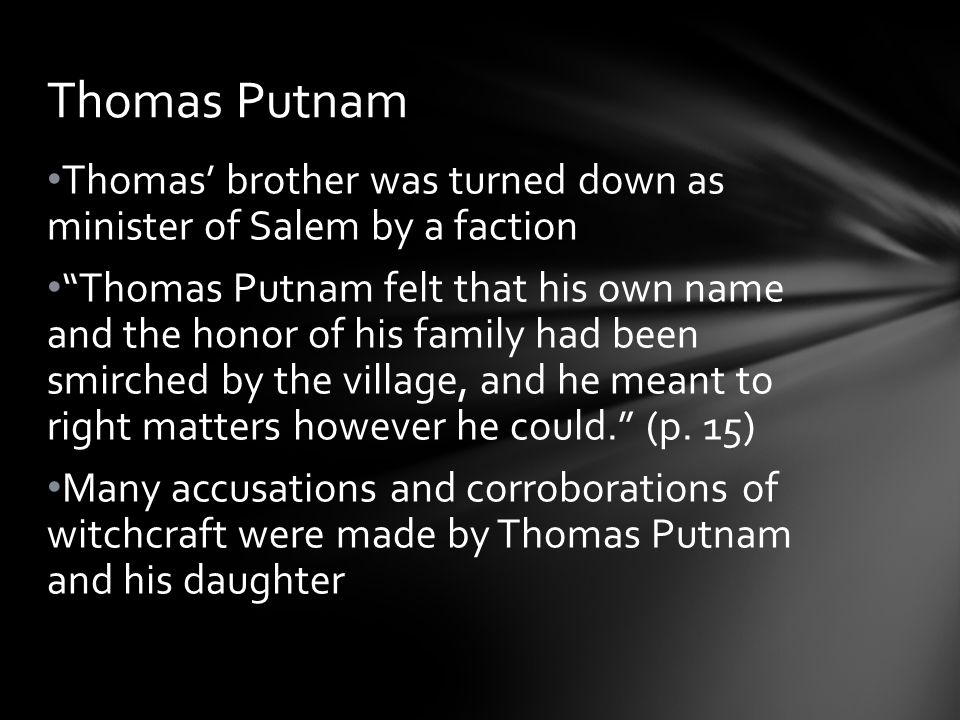 Thomas' brother was turned down as minister of Salem by a faction Thomas Putnam felt that his own name and the honor of his family had been smirched by the village, and he meant to right matters however he could. (p.