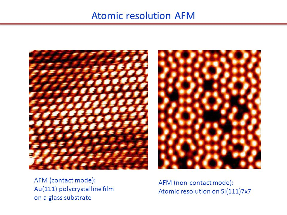 AFM (contact mode): Au(111) polycrystalline film on a glass substrate AFM (non-contact mode): Atomic resolution on Si(111)7x7 Atomic resolution AFM
