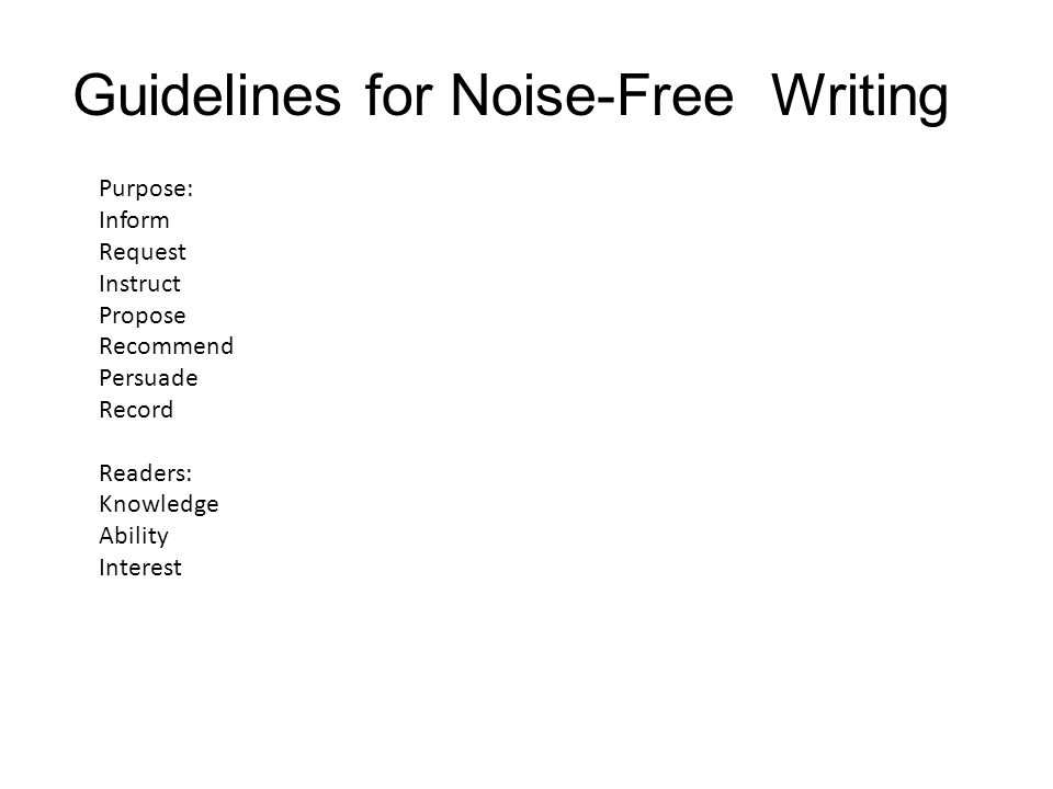 Guidelines for Noise-Free Writing Purpose: Inform Request Instruct Propose Recommend Persuade Record Readers: Knowledge Ability Interest