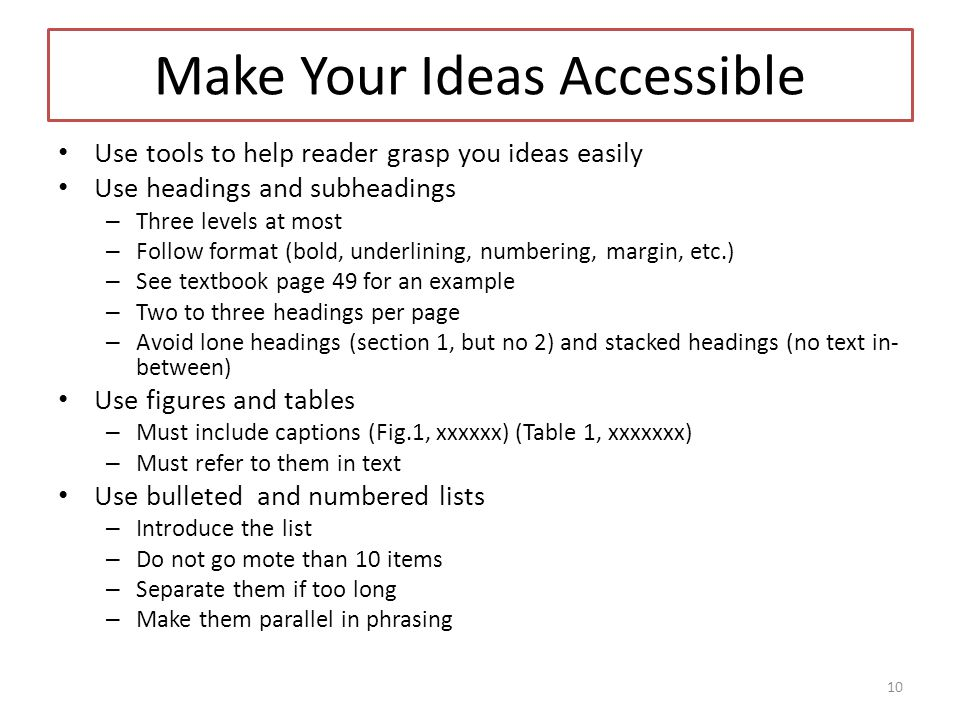 Make Your Ideas Accessible Use tools to help reader grasp you ideas easily Use headings and subheadings – Three levels at most – Follow format (bold, underlining, numbering, margin, etc.) – See textbook page 49 for an example – Two to three headings per page – Avoid lone headings (section 1, but no 2) and stacked headings (no text in- between) Use figures and tables – Must include captions (Fig.1, xxxxxx) (Table 1, xxxxxxx) – Must refer to them in text Use bulleted and numbered lists – Introduce the list – Do not go mote than 10 items – Separate them if too long – Make them parallel in phrasing 10