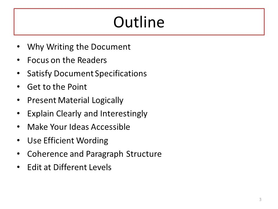 Outline Why Writing the Document Focus on the Readers Satisfy Document Specifications Get to the Point Present Material Logically Explain Clearly and Interestingly Make Your Ideas Accessible Use Efficient Wording Coherence and Paragraph Structure Edit at Different Levels 3