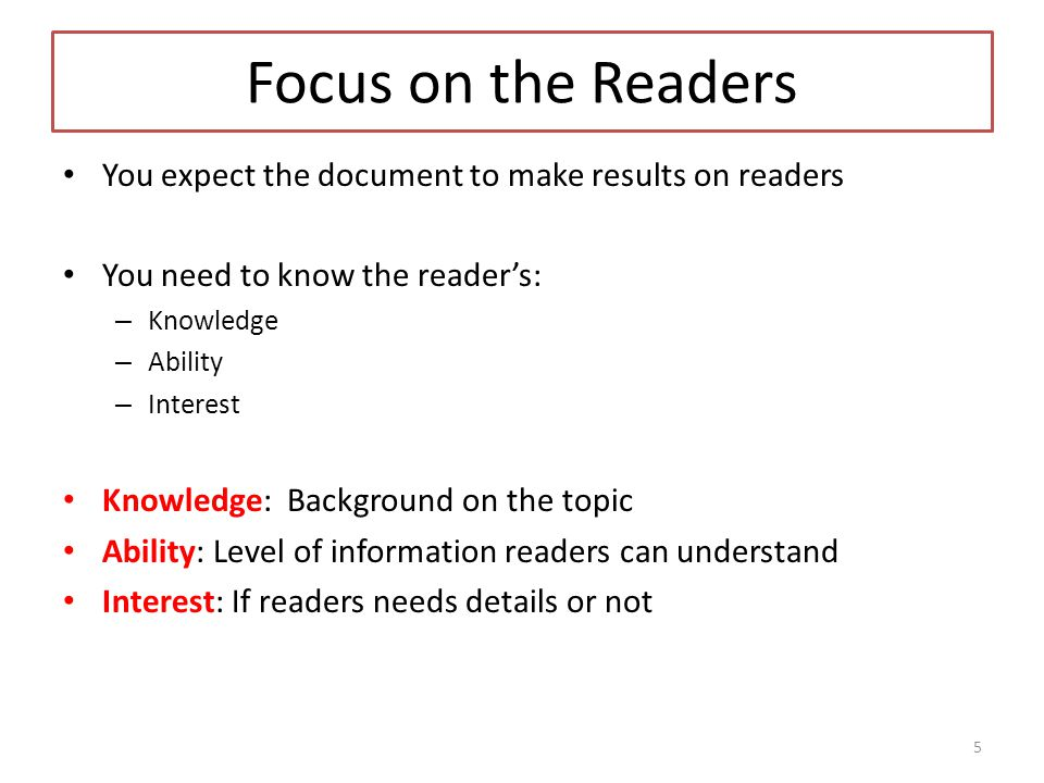 Focus on the Readers You expect the document to make results on readers You need to know the reader's: – Knowledge – Ability – Interest Knowledge: Background on the topic Ability: Level of information readers can understand Interest: If readers needs details or not 5