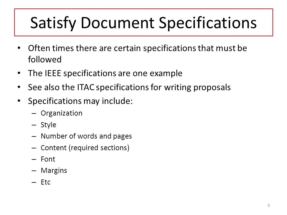Satisfy Document Specifications Often times there are certain specifications that must be followed The IEEE specifications are one example See also the ITAC specifications for writing proposals Specifications may include: – Organization – Style – Number of words and pages – Content (required sections) – Font – Margins – Etc 6