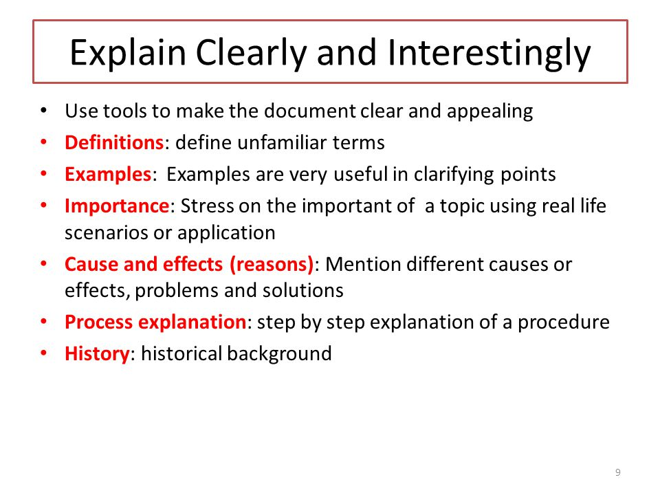 Explain Clearly and Interestingly Use tools to make the document clear and appealing Definitions: define unfamiliar terms Examples: Examples are very useful in clarifying points Importance: Stress on the important of a topic using real life scenarios or application Cause and effects (reasons): Mention different causes or effects, problems and solutions Process explanation: step by step explanation of a procedure History: historical background 9