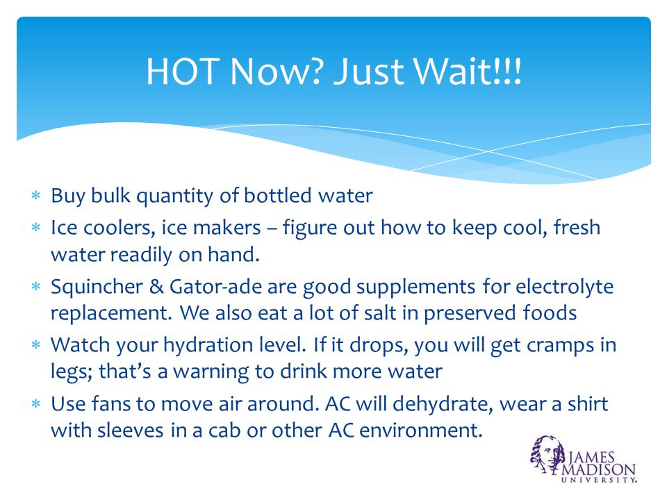  Buy bulk quantity of bottled water  Ice coolers, ice makers – figure out how to keep cool, fresh water readily on hand.