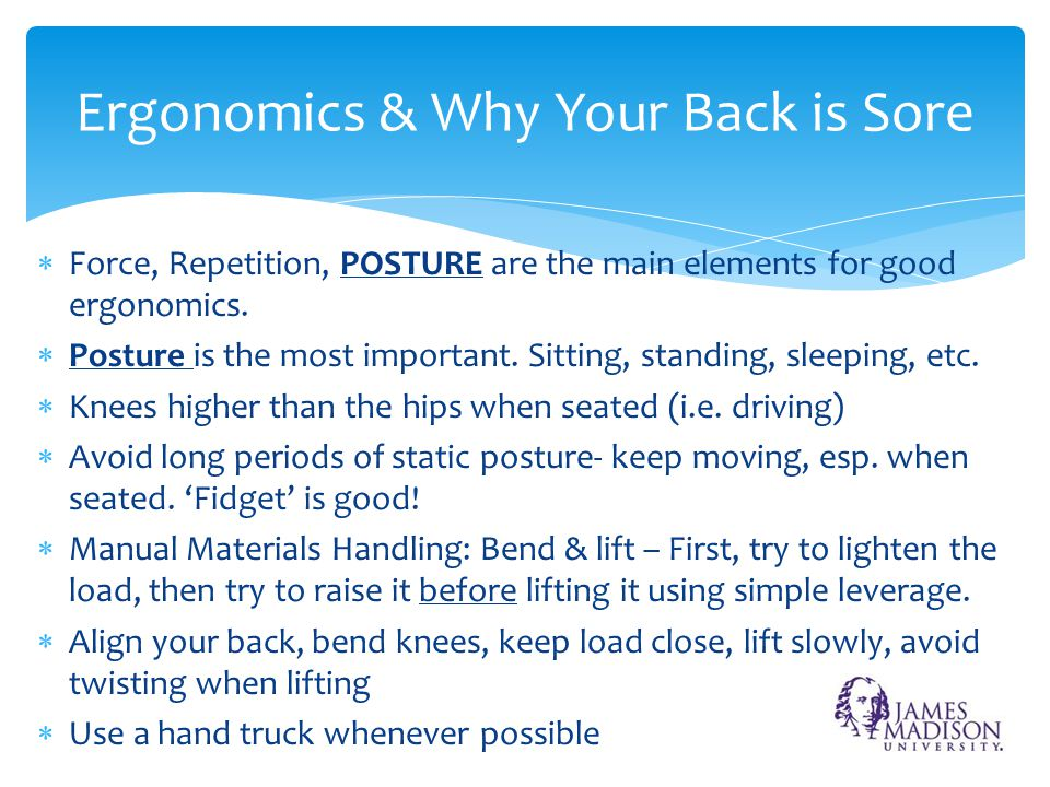  Force, Repetition, POSTURE are the main elements for good ergonomics.