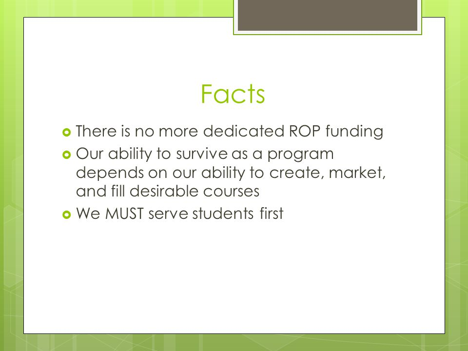Facts  There is no more dedicated ROP funding  Our ability to survive as a program depends on our ability to create, market, and fill desirable courses  We MUST serve students first