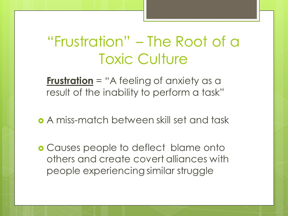 Frustration – The Root of a Toxic Culture Frustration = A feeling of anxiety as a result of the inability to perform a task  A miss-match between skill set and task  Causes people to deflect blame onto others and create covert alliances with people experiencing similar struggle