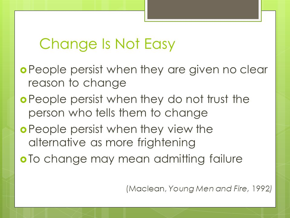 Change Is Not Easy  People persist when they are given no clear reason to change  People persist when they do not trust the person who tells them to change  People persist when they view the alternative as more frightening  To change may mean admitting failure (Maclean, Young Men and Fire, 1992)