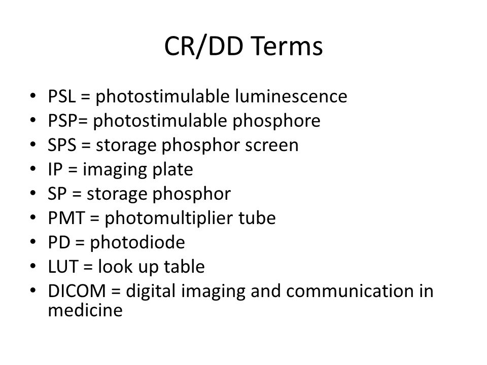 CR/DD Terms PSL = photostimulable luminescence PSP= photostimulable phosphore SPS = storage phosphor screen IP = imaging plate SP = storage phosphor P
