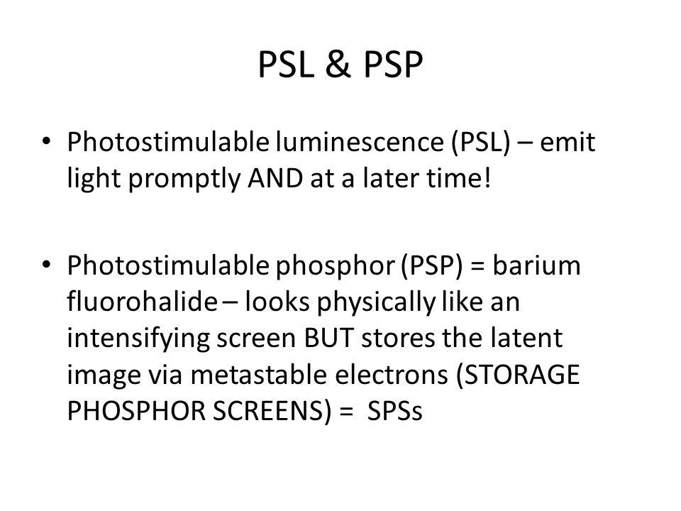 PSL & PSP Photostimulable luminescence (PSL) – emit light promptly AND at a later time! Photostimulable phosphor (PSP) = barium fluorohalide – looks p