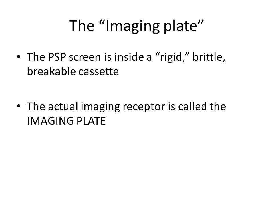 The Imaging plate The PSP screen is inside a rigid, brittle, breakable cassette The actual imaging receptor is called the IMAGING PLATE