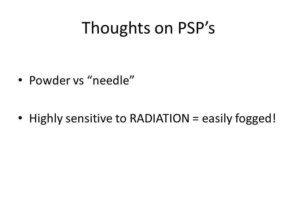 """Thoughts on PSP's Powder vs """"needle"""" Highly sensitive to RADIATION = easily fogged!"""