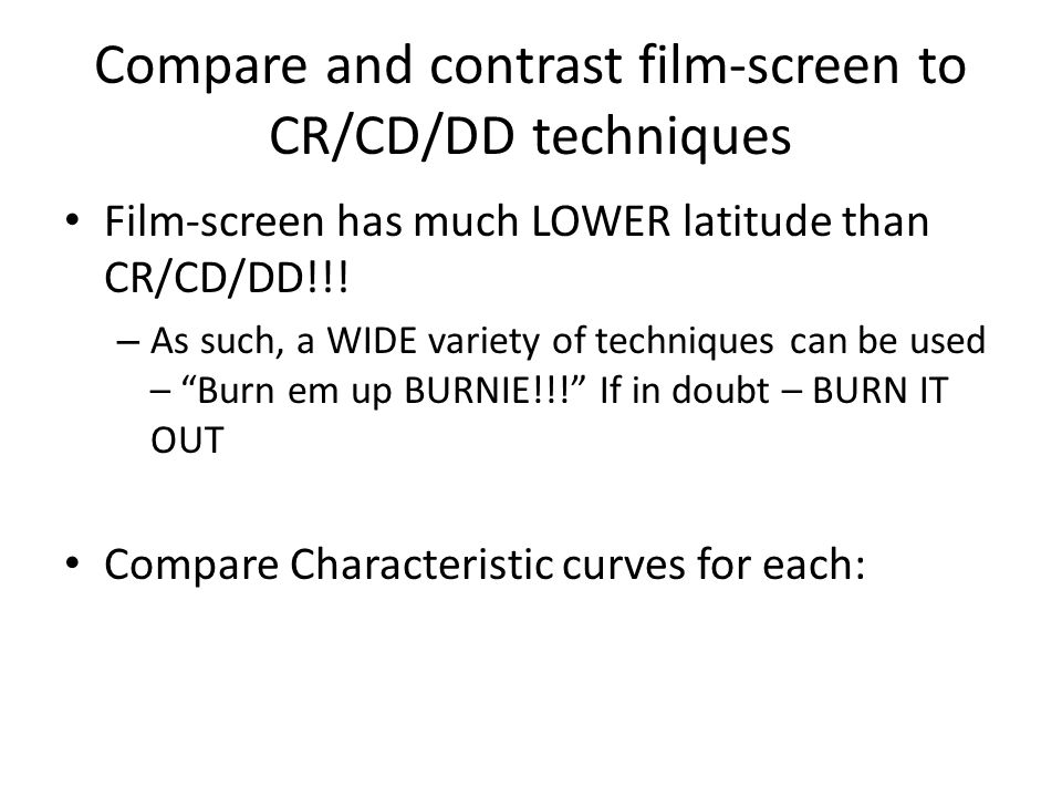 Compare and contrast film-screen to CR/CD/DD techniques Film-screen has much LOWER latitude than CR/CD/DD!!.
